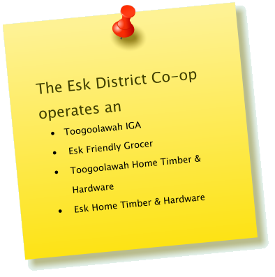 The Esk District Co-op operates an �	 Toogoolawah IGA �	Esk Friendly Grocer �	Toogoolawah Home Timber & Hardware �	Esk Home Timber & Hardware