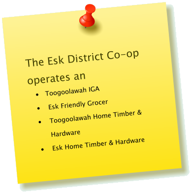 The Esk District Co-op operates an •	 Toogoolawah IGA •	Esk Friendly Grocer •	Toogoolawah Home Timber & Hardware •	Esk Home Timber & Hardware